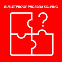 Bullet Proof PROBLEM SOLVING